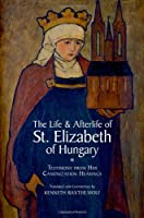 The Life and Afterlife of St. Elizabeth of Hungary: Testimony from her Canonization Hearings Front Cover
