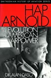 Hap Arnold and the Evolution of American Airpower, Dik Alan Daso, 1560989491