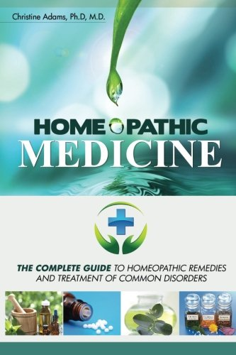 Homeopathic Medicine: The Complete Guide to Homeopathic Medicine and Treatment of Common Disorders