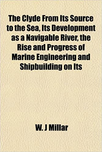 The Clyde From Its Source to the Sea, Its Development as a Navigable River, the Rise and Progress of Marine Engineering and Shipbuilding on Its