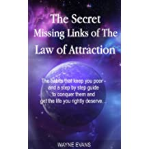 The Secret Missing Links of The Law of Attraction.: The habits that keep you poor and a step by step guide to conquer them and get the life you rightly ... (Learn about the Law of Attraction Book 1)