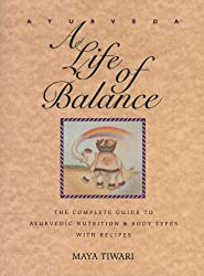 Ayurveda: A Life of Balance - The Complete Guide to Ayurvedic Nutrition and Body Types with Recipes