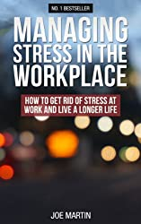 Managing Stress In The Workplace: How To Get Rid Of Stress At Work And Live A Longer Life ((Stress Management) How to deal with office stress Book 1) (English Edition)