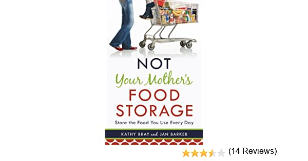 Not Your Mother's Food Storage: Kathy Bray, Jan Barker ...