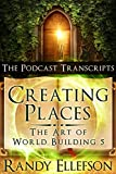 Creating Places - The Podcast Transcripts (The Art of World Building Book 5)