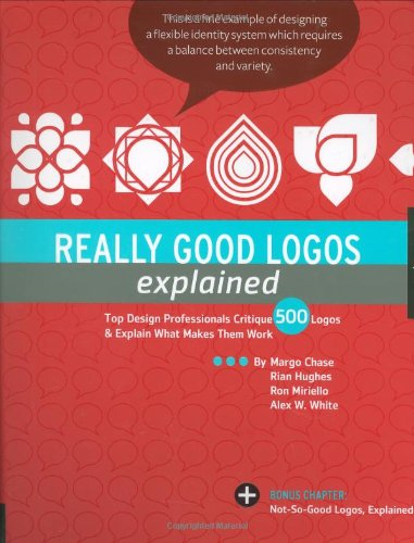 Really Good Logos Explained: Top Design Professionals Critique 500 Logos & Explain What Makes Them Work