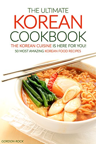 The Ultimate Korean Cookbook - The Korean Cuisine is Here for You!: 50 Most Amazing Korean Food Recipes by Gordon Rock