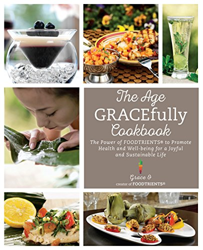 [D0wnl0ad] The Age GRACEfully Cookbook: The Power of FOODTRIENTS To Promote Health and Well-being for a Joyful EPUB