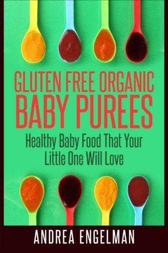 Read Online Gluten Free Organic Baby Purees: Healthy Baby Food That Your Little One Will Love PDF
