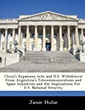 China's Expansion into and U. S. Withdrawal from Argentina's Telecommunications and Space Industries and the Implications for U. S. National Security, Janie Hulse, 1288245998