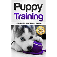 Puppy Training: A Step-by-Step Guide to Puppy Training (Raising the Perfect Dog Book 1)