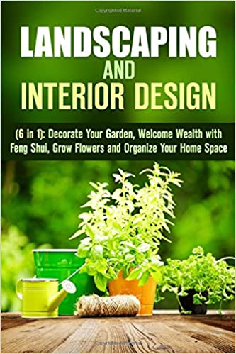Read online Landscaping and Interior Design (6 in 1): Decorate Your Garden, Welcome Weaith with Feng Shui, Grow Flowers and Organize Your Home Space (Design & Decor) PDF, azw (Kindle)