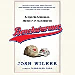 Benchwarmer: An Anxious Dad's Almanac of Fatherhood and Other Failures | Josh Wilker