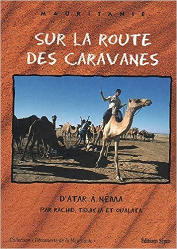 Sur La Route De Noel Sur la route des caravanes: d'Atar à Néma par Rachid, Tidjikja et