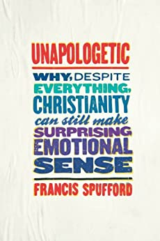 Unapologetic: Why, Despite Everything, Christianity Can Still Make Surprising Emotional Sense by [Spufford, Francis]