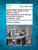 Guilty? Side Lights on the Batson Case a Recrudescense of the Murder of the Earll Family in Louisiana 1902, Charles Dobson, 1275070108