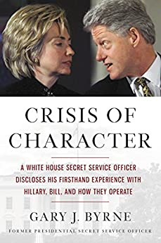 Crisis of Character: A White House Secret Service Officer Discloses His Firsthand Experience with Hillary, Bill, and How They Operate by [Byrne, Gary J.]