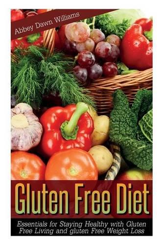 Gluten Free Diet: Essentials for Staying Healthy with Gluten Free Living and Gluten Free Weight -
