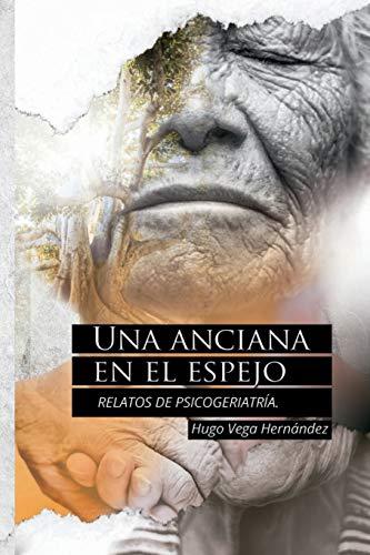 Una anciana en el espejo Relatos de psicogeriatría  [Vega Hernández, Hugo] (Tapa Blanda)