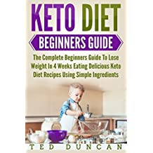 Keto Diet Beginners Guide: The Complete Beginners Guide To Lose Weight In 4 Weeks Eating Delicious Keto Diet Recipes Using Simple Ingredients