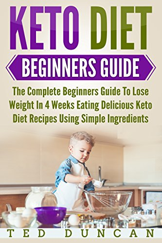 Keto Diet Beginners Guide: The Complete Beginners Guide To Lose Weight In 4 Weeks Eating Delicious Keto Diet Recipes Using Simple Ingredients by Ted Duncan