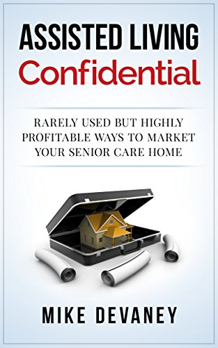 Assisted Living Confidential: Rarely Used but Highly Profitable Ways to Market Your Senior Care Home