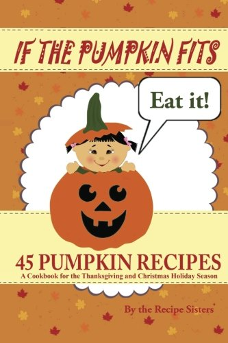If the Pumpkin Fits, Eat It! 45 Pumpkin Recipes (A Cookbook for the Thanksgiving and Christmas Holiday Season) by The Recipe Sisters