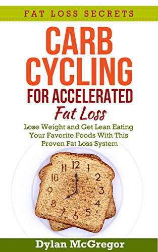 Carb Cycling Diet for Accelerated Fat Loss: Lose Weight and Get Lean Eating Your Favorite Foods With This Proven Fat Loss System (Fat Loss Secrets) (Accelerated Fat)