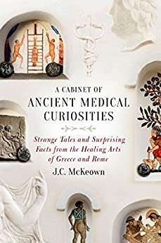 A Cabinet of Ancient Medical Curiosities: Strange Tales and Surprising Facts from the Healing Arts of Greece and Rome by [McKeown, J.C.]