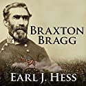 Braxton Bragg: The Most Hated Man of the Confederacy Audiobook by Earl J. Hess Narrated by Jonathan Yen