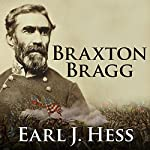 Braxton Bragg: The Most Hated Man of the Confederacy | Earl J. Hess