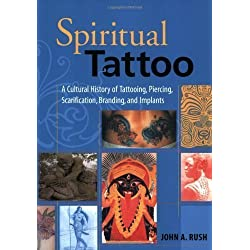 Spiritual Tattoo: A Cultural History of Tattooing, Piercing, Scarification, Branding, and Implants 3rd (third) Impression Edition by Rush, John [2005]