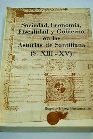 Sociedad, economía, fiscalidad y gobierno en las Asturias de Santillana, s. XIII-XV (Spanish Edition)
