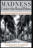 Madness Under the Royal Palms: Love and Death Behind the Gates of Palm Beach by Laurence Leamer (2009-01-20)