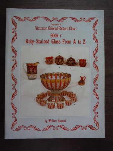 Encyclopedia of Victorian Colored Pattern Glass, Book 7: Ruby-Stained Glass From A to Z