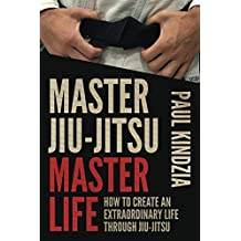 Master Jiu-Jitsu Master Life: How To Create An Extraordinary Life Through Jiu-Jitsu