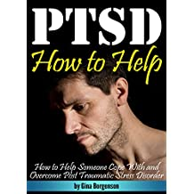 PTSD: How to Help Someone Cope With and Overcome PTSD (Post Traumatic Stress Disorder)