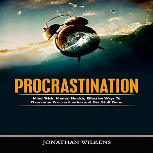 Procrastination: Mind Tricks, Mental Health, and Effective Ways to Overcome Procrastination and Get Stuff Done