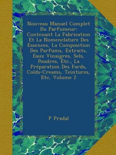 Nouveau Manuel Complet Du Parfumeur: Contenant La Fabrication Et La Nomenclature Des Essences, La Composition Des Parfums, Extraits, Eaux Vinaigres, ... Teintures, Etc, Volume 2 (French Edition)