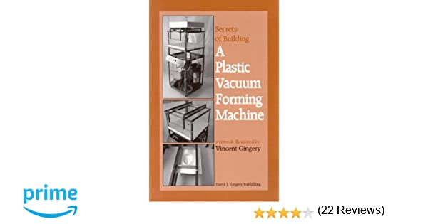 The secrets of building a plastic vacuum forming machine vincent the secrets of building a plastic vacuum forming machine vincent r gingery 9781878087225 amazon books solutioingenieria Image collections