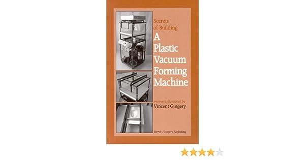Secrets of building a plastic vacuum forming machine vincent r secrets of building a plastic vacuum forming machine vincent r gingery 9781878087225 textbooks amazon canada solutioingenieria Image collections