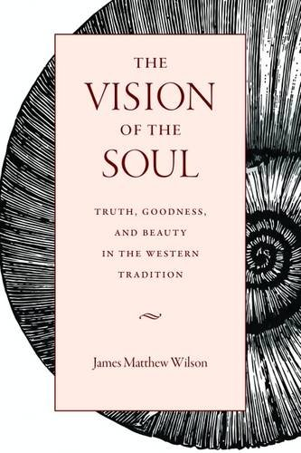 The Vision Of The Soul: Truth, Goodness, And Beauty In The Western Tradition