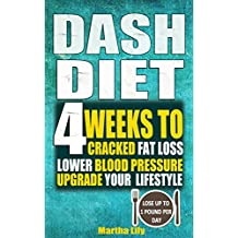 Dash Diet: 4 Weeks To Cracked Fat Loss, Lower Blood Pressure, And Upgrade Your Lifestyle( Lose Up To 1 Pound Per Day)