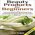 Beauty Products for Beginners, 2nd Edition: The Secret Homemade Recipe Guide Using Essential Oils for Natural Skin Care, Hair Care, and Body Care | Lindsey Pylarinos