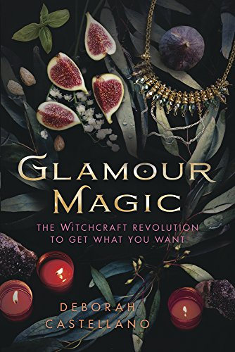 Glamour Magic The Witchcraft Revolution To Get What You Want By Castellano Deborah