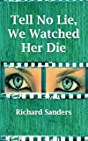 Tell No Lie, We Watched Her Die, Richard Sanders, 1451534957