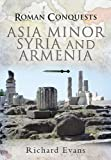 Roman Conquests: Asia Minor, Syria and Armenia by Richard Evans front cover
