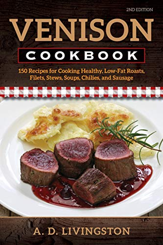 Venison Cookbook: 150 Recipes for Cooking Healthy, Low-Fat Roasts, Filets, Stews, Soups, Chilies and Sausage