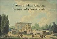 L'Album de Marie-Antoinette : Vues et plans du Petit Trianon à Versailles par Pierre Arizzoli-Clémentel