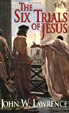 The Six Trials of Jesus, John W. Lawrence, 0825431522